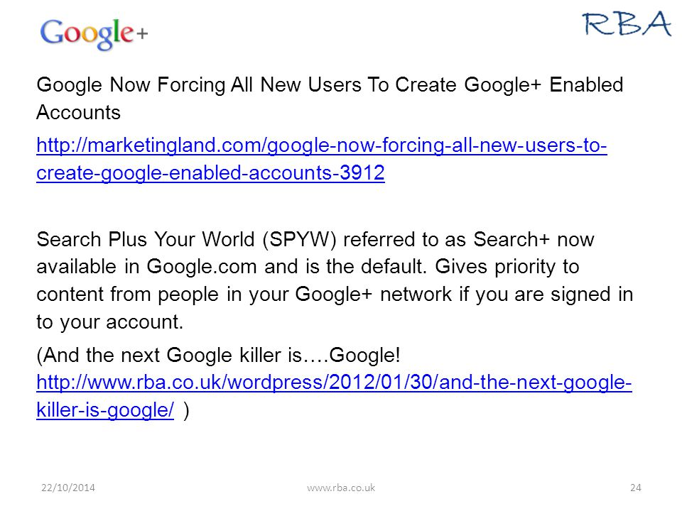 Google Now Forcing All New Users To Create Google+ Enabled Accounts http://marketingland.com/google-now-forcing-all-new-users-to- create-google-enabled-accounts-3912 Search Plus Your World (SPYW) referred to as Search+ now available in Google.com and is the default.