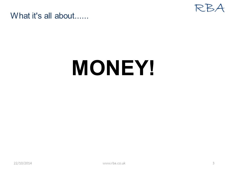 What it s all about...... MONEY! 22/10/2014www.rba.co.uk3
