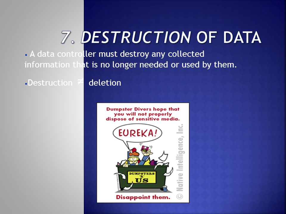 A data controller must destroy any collected information that is no longer needed or used by them.