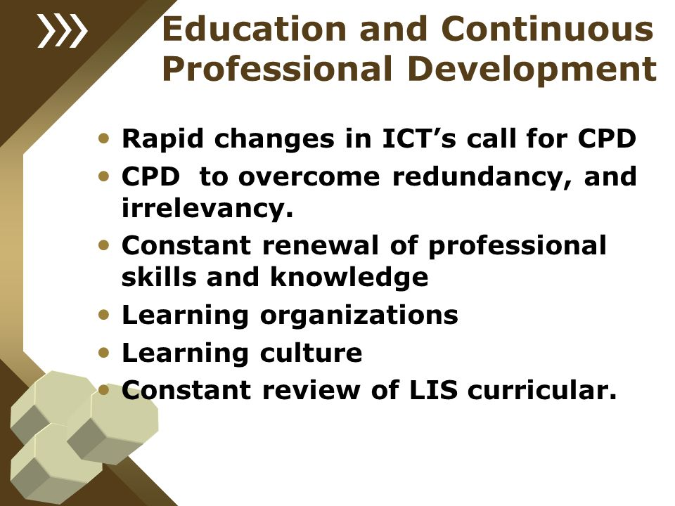 Education and Continuous Professional Development Rapid changes in ICT's call for CPD CPD to overcome redundancy, and irrelevancy. Constant renewal of