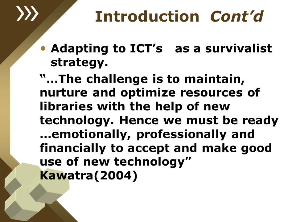 """Introduction Cont'd Adapting to ICT's as a survivalist strategy. """"…The challenge is to maintain, nurture and optimize resources of libraries with the"""