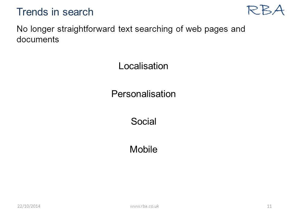 Trends in search No longer straightforward text searching of web pages and documents Localisation Personalisation Social Mobile 22/10/2014www.rba.co.uk11