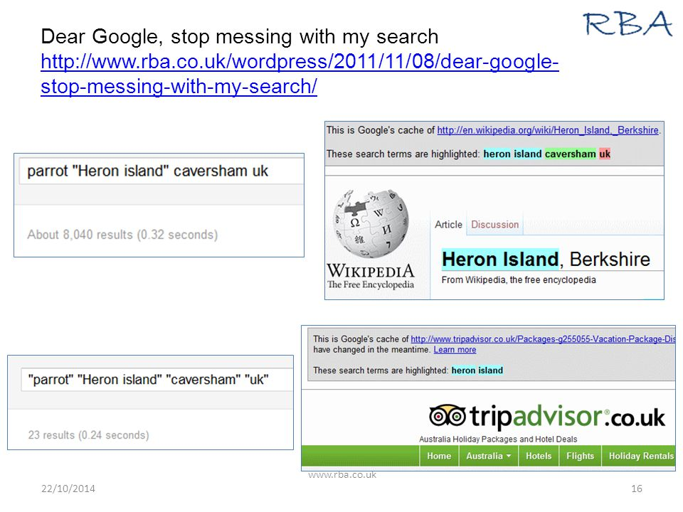 Dear Google, stop messing with my search http://www.rba.co.uk/wordpress/2011/11/08/dear-google- stop-messing-with-my-search/ http://www.rba.co.uk/wordpress/2011/11/08/dear-google- stop-messing-with-my-search/ 22/10/2014 www.rba.co.uk 16