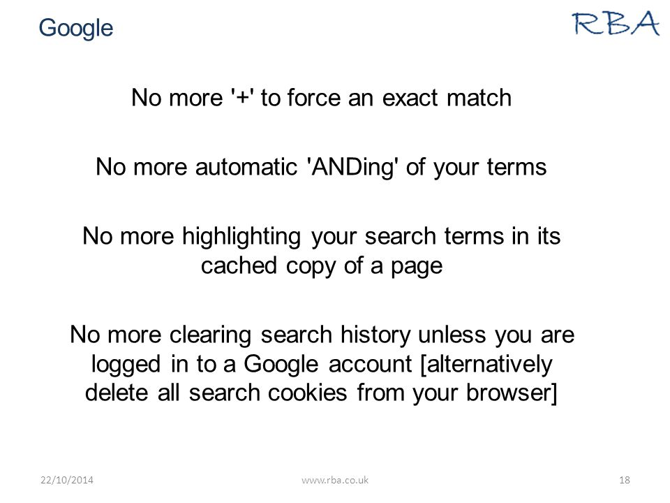 Google No more + to force an exact match No more automatic ANDing of your terms No more highlighting your search terms in its cached copy of a page No more clearing search history unless you are logged in to a Google account [alternatively delete all search cookies from your browser] 22/10/2014www.rba.co.uk18