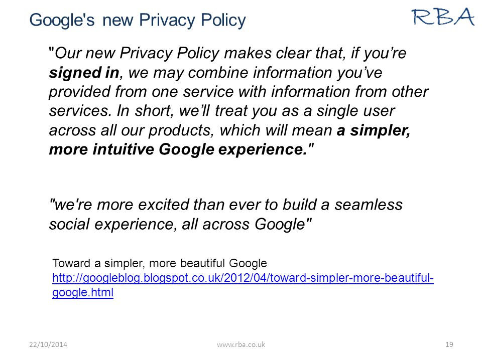 Google s new Privacy Policy 22/10/2014www.rba.co.uk19 Our new Privacy Policy makes clear that, if you're signed in, we may combine information you've provided from one service with information from other services.