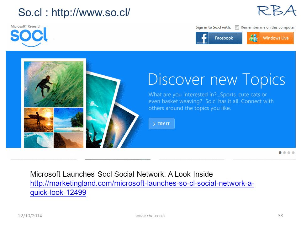 So.cl : http://www.so.cl/ 22/10/2014www.rba.co.uk33 Microsoft Launches Socl Social Network: A Look Inside http://marketingland.com/microsoft-launches-so-cl-social-network-a- quick-look-12499 http://marketingland.com/microsoft-launches-so-cl-social-network-a- quick-look-12499