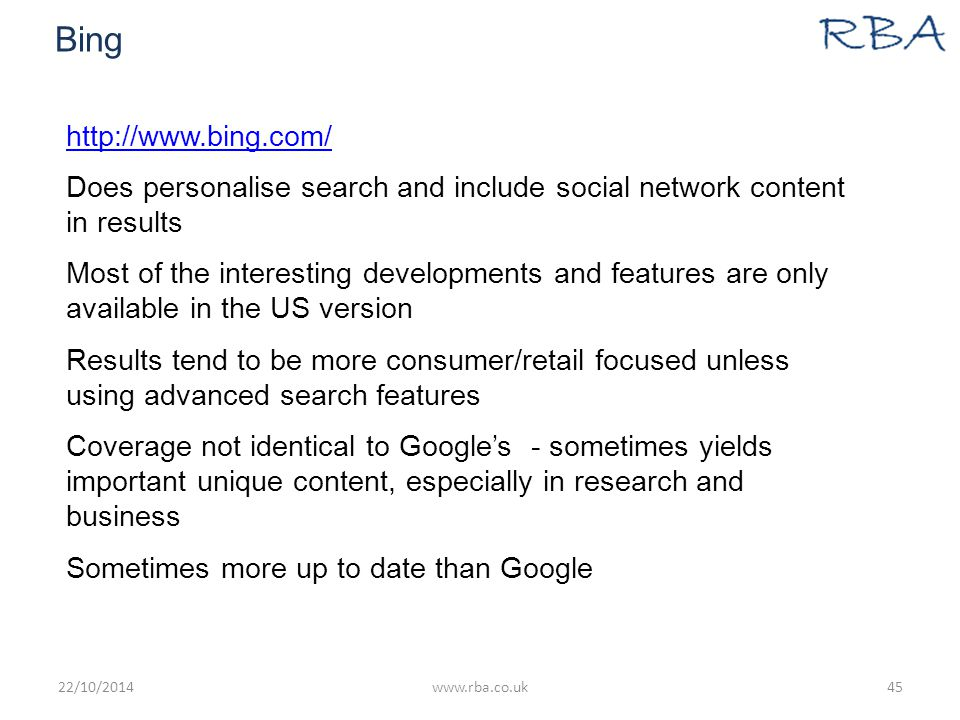 Bing http://www.bing.com/ Does personalise search and include social network content in results Most of the interesting developments and features are only available in the US version Results tend to be more consumer/retail focused unless using advanced search features Coverage not identical to Google's - sometimes yields important unique content, especially in research and business Sometimes more up to date than Google 22/10/2014www.rba.co.uk45