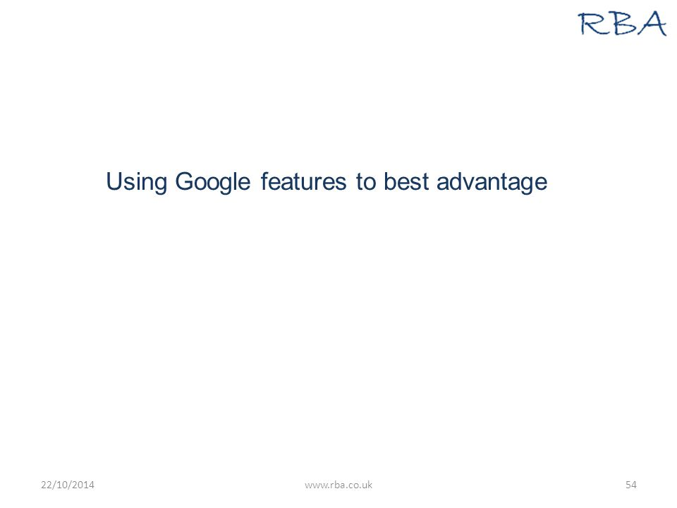 Using Google features to best advantage 22/10/2014www.rba.co.uk54