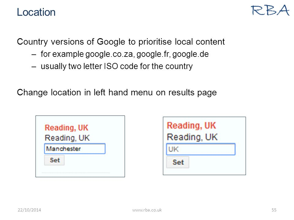 Location Country versions of Google to prioritise local content –for example google.co.za, google.fr, google.de –usually two letter ISO code for the country Change location in left hand menu on results page 22/10/2014www.rba.co.uk55