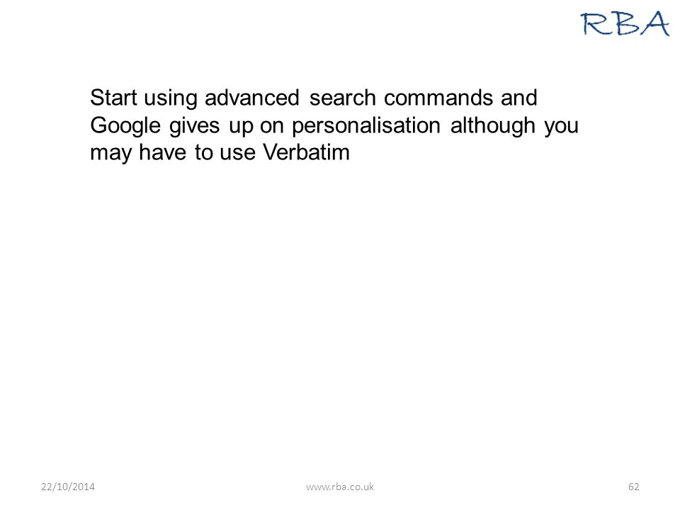 Start using advanced search commands and Google gives up on personalisation although you may have to use Verbatim 22/10/2014www.rba.co.uk62