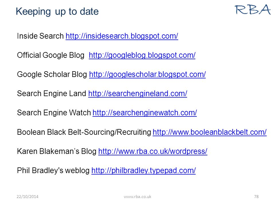 Keeping up to date Inside Search http://insidesearch.blogspot.com/http://insidesearch.blogspot.com/ Official Google Blog http://googleblog.blogspot.com/http://googleblog.blogspot.com/ Google Scholar Blog http://googlescholar.blogspot.com/http://googlescholar.blogspot.com/ Search Engine Land http://searchengineland.com/http://searchengineland.com/ Search Engine Watch http://searchenginewatch.com/http://searchenginewatch.com/ Boolean Black Belt-Sourcing/Recruiting http://www.booleanblackbelt.com/http://www.booleanblackbelt.com/ Karen Blakeman's Blog http://www.rba.co.uk/wordpress/http://www.rba.co.uk/wordpress/ Phil Bradley s weblog http://philbradley.typepad.com/http://philbradley.typepad.com/ 22/10/2014www.rba.co.uk78