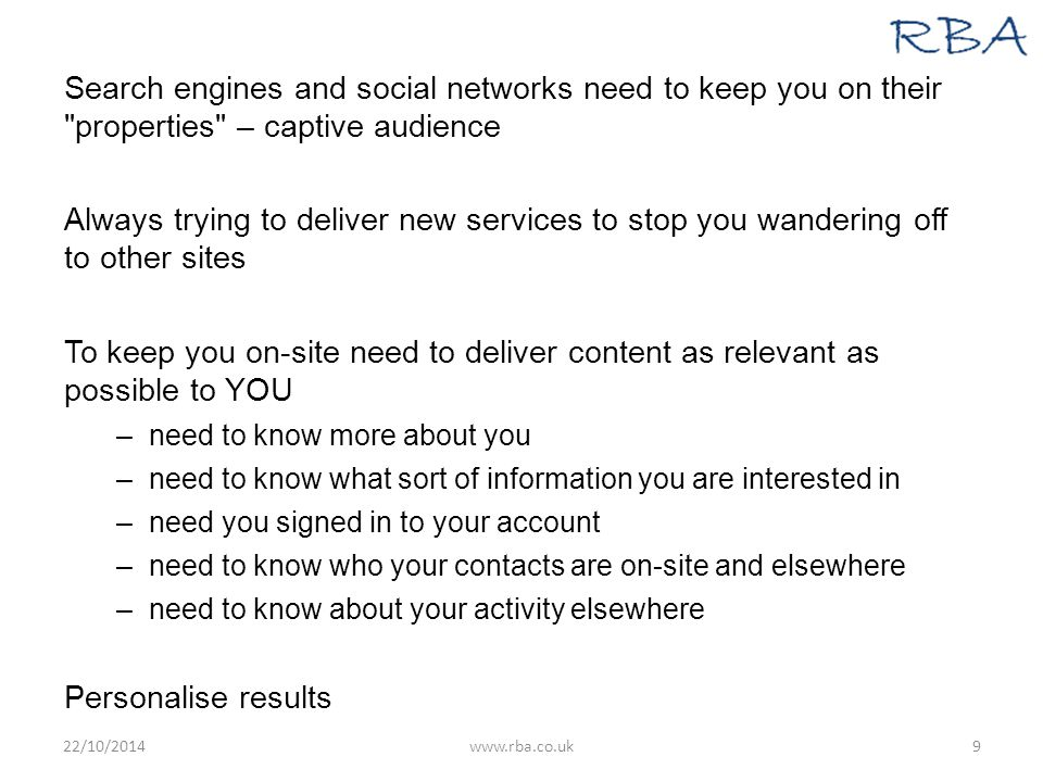 Search engines and social networks need to keep you on their properties – captive audience Always trying to deliver new services to stop you wandering off to other sites To keep you on-site need to deliver content as relevant as possible to YOU –need to know more about you –need to know what sort of information you are interested in –need you signed in to your account –need to know who your contacts are on-site and elsewhere –need to know about your activity elsewhere Personalise results 22/10/2014www.rba.co.uk9