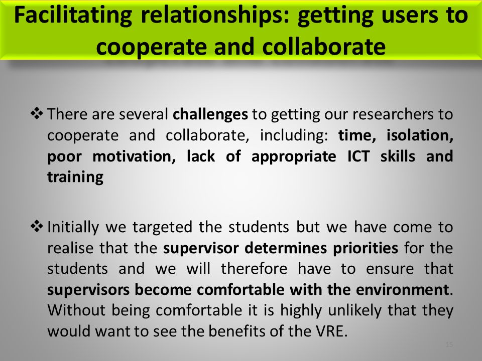 Facilitating relationships: getting users to cooperate and collaborate  There are several challenges to getting our researchers to cooperate and collaborate, including: time, isolation, poor motivation, lack of appropriate ICT skills and training  Initially we targeted the students but we have come to realise that the supervisor determines priorities for the students and we will therefore have to ensure that supervisors become comfortable with the environment.