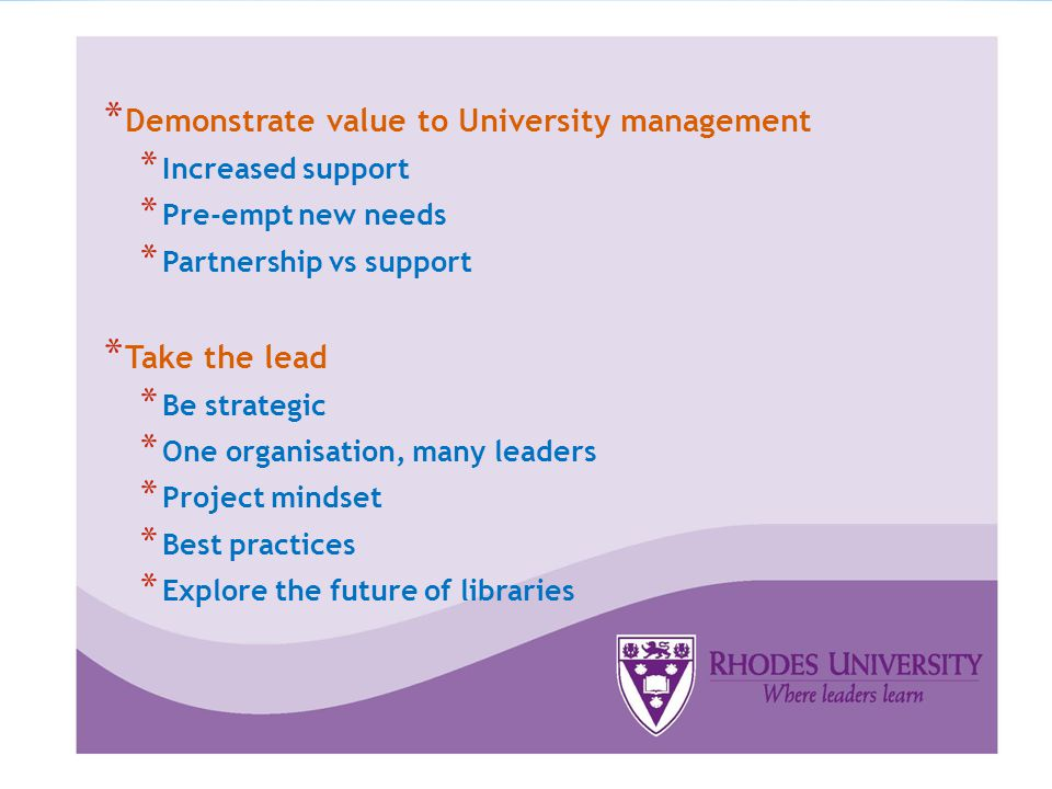 * Demonstrate value to University management * Increased support * Pre-empt new needs * Partnership vs support * Take the lead * Be strategic * One organisation, many leaders * Project mindset * Best practices * Explore the future of libraries