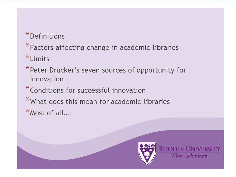 * Definitions * Factors affecting change in academic libraries * Limits * Peter Drucker's seven sources of opportunity for innovation * Conditions for successful innovation * What does this mean for academic libraries * Most of all….