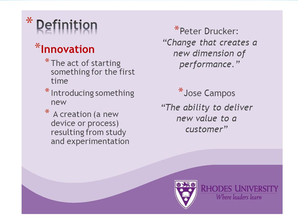 * Innovation * The act of starting something for the first time * Introducing something new * A creation (a new device or process) resulting from study and experimentation * Peter Drucker: Change that creates a new dimension of performance. * Jose Campos The ability to deliver new value to a customer