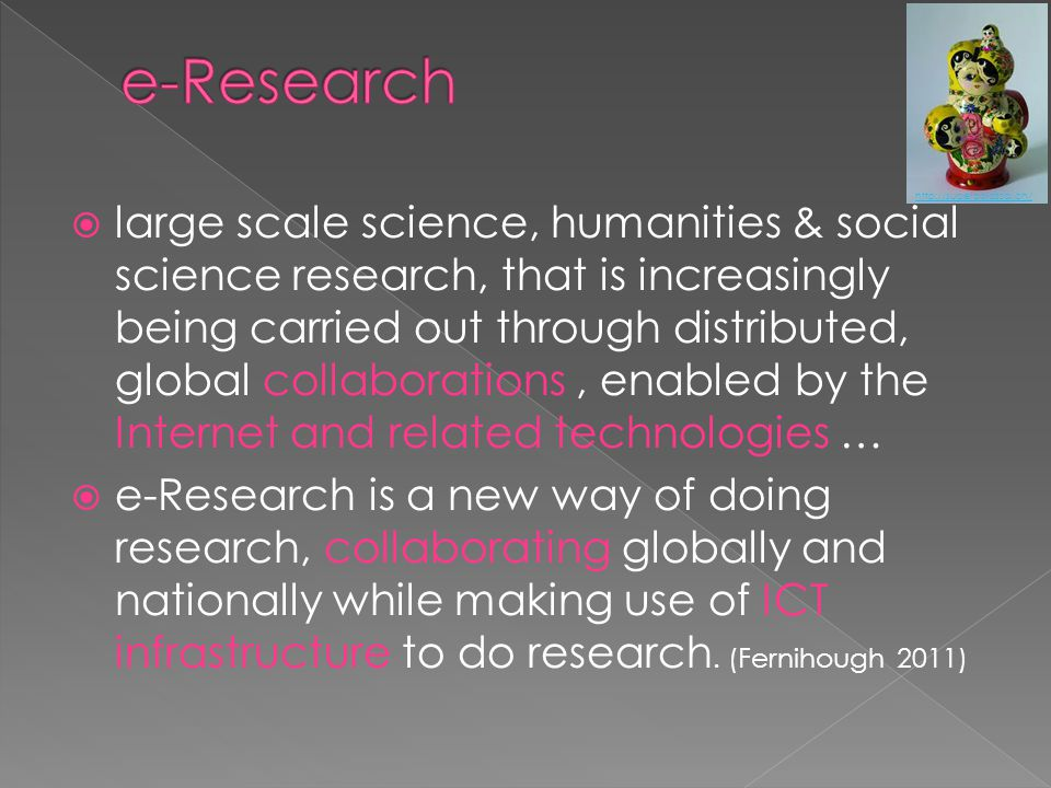  large scale science, humanities & social science research, that is increasingly being carried out through distributed, global collaborations, enabled by the Internet and related technologies …  e-Research is a new way of doing research, collaborating globally and nationally while making use of ICT infrastructure to do research.