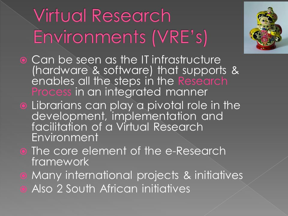  Can be seen as the IT infrastructure (hardware & software) that supports & enables all the steps in the Research Process in an integrated manner  Librarians can play a pivotal role in the development, implementation and facilitation of a Virtual Research Environment  The core element of the e-Research framework  Many international projects & initiatives  Also 2 South African initiatives
