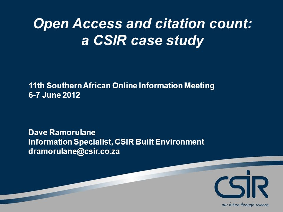 Open Access and citation count: a CSIR case study 11th Southern African Online Information Meeting 6-7 June 2012 Dave Ramorulane Information Specialist, CSIR Built Environment dramorulane@csir.co.za