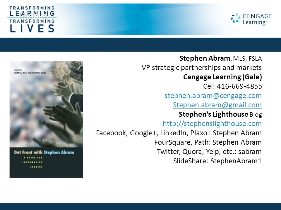 Stephen Abram, MLS, FSLA VP strategic partnerships and markets Cengage Learning (Gale) Cel: 416-669-4855 stephen.abram@cengage.com Stephen.abram@gmail
