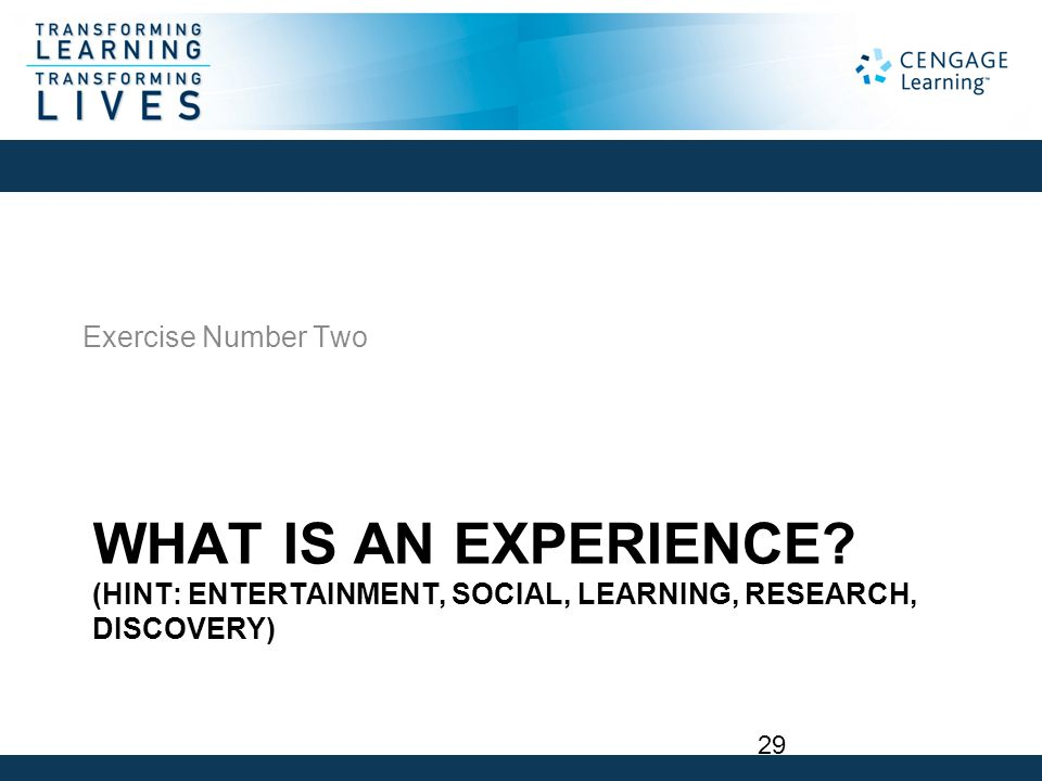 WHAT IS AN EXPERIENCE? (HINT: ENTERTAINMENT, SOCIAL, LEARNING, RESEARCH, DISCOVERY) Exercise Number Two 29