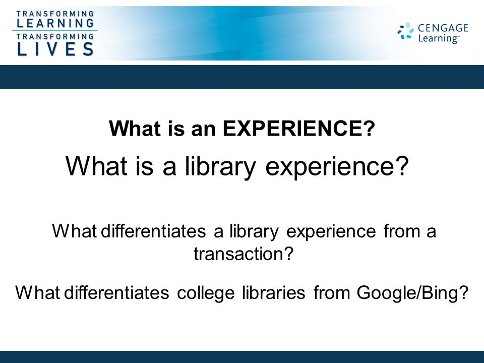 What is an EXPERIENCE? What is a library experience? What differentiates a library experience from a transaction? What differentiates college librarie