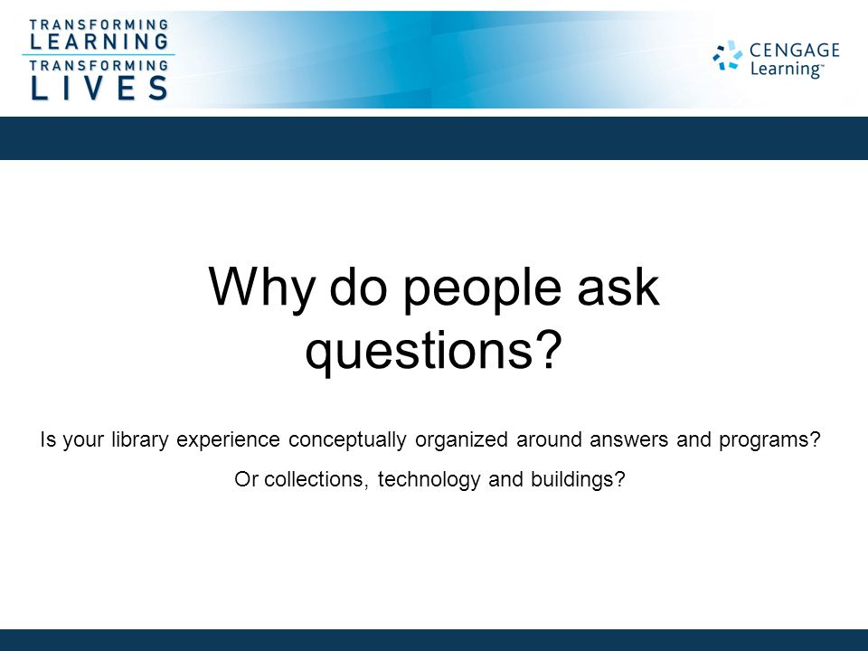 Why do people ask questions? Is your library experience conceptually organized around answers and programs? Or collections, technology and buildings?