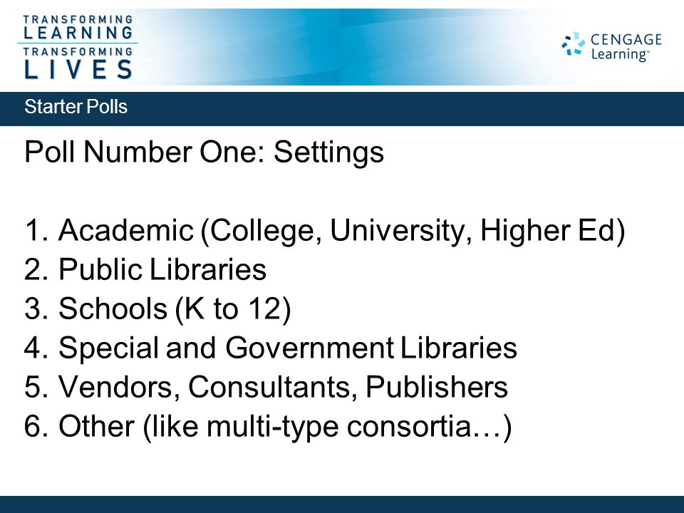 Poll Number One: Settings 1. Academic (College, University, Higher Ed) 2. Public Libraries 3. Schools (K to 12) 4. Special and Government Libraries 5.