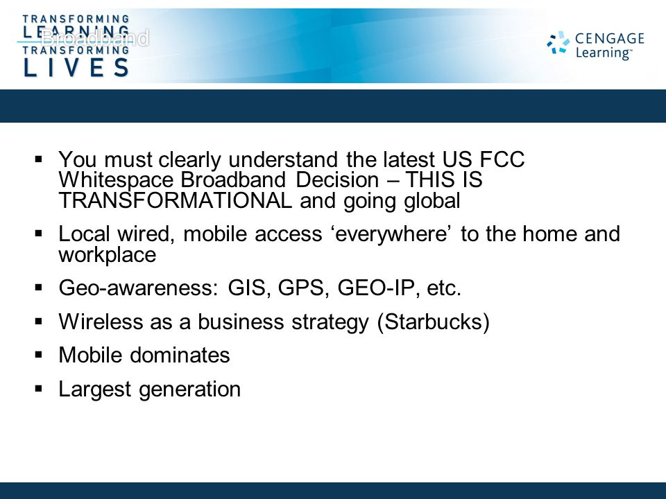 Broadband  You must clearly understand the latest US FCC Whitespace Broadband Decision – THIS IS TRANSFORMATIONAL and going global  Local wired, mob