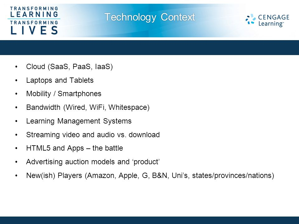 Technology Context Cloud (SaaS, PaaS, IaaS) Laptops and Tablets Mobility / Smartphones Bandwidth (Wired, WiFi, Whitespace) Learning Management Systems