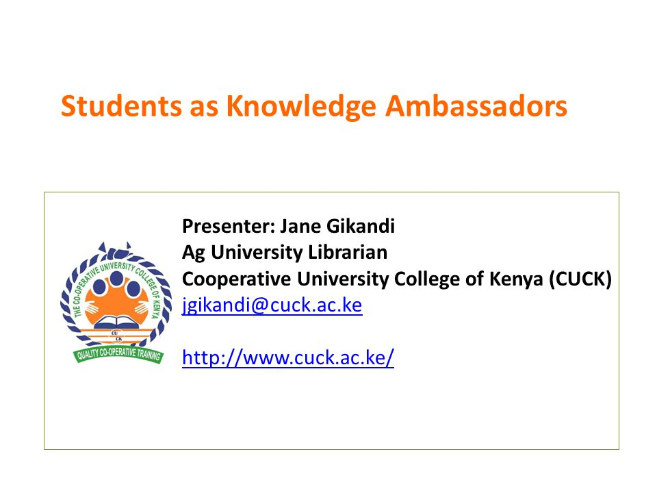 Students as Knowledge Ambassadors Presenter: Jane Gikandi Ag University Librarian Cooperative University College of Kenya (CUCK) jgikandi@cuck.ac.ke http://www.cuck.ac.ke/