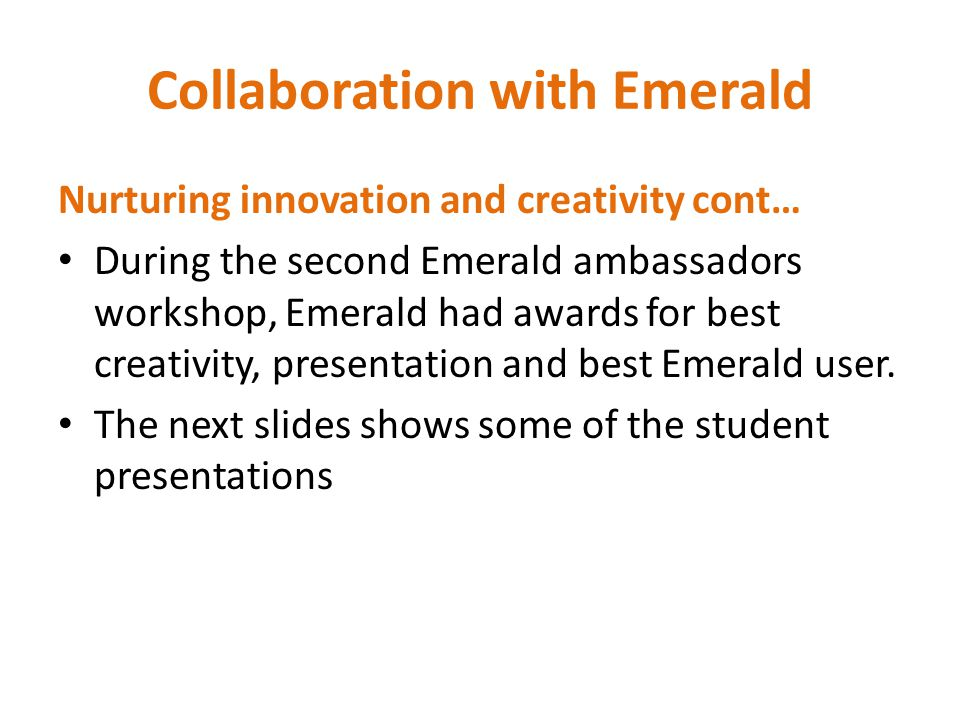 Collaboration with Emerald Nurturing innovation and creativity cont… During the second Emerald ambassadors workshop, Emerald had awards for best creativity, presentation and best Emerald user.