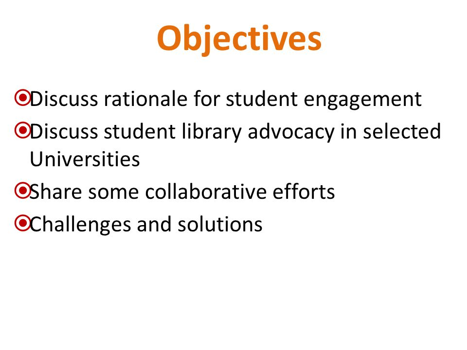 Objectives  Discuss rationale for student engagement  Discuss student library advocacy in selected Universities  Share some collaborative efforts  Challenges and solutions