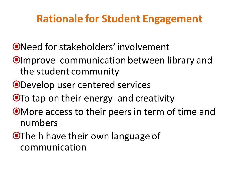 Rationale for Student Engagement  Need for stakeholders' involvement  Improve communication between library and the student community  Develop user centered services  To tap on their energy and creativity  More access to their peers in term of time and numbers  The h have their own language of communication