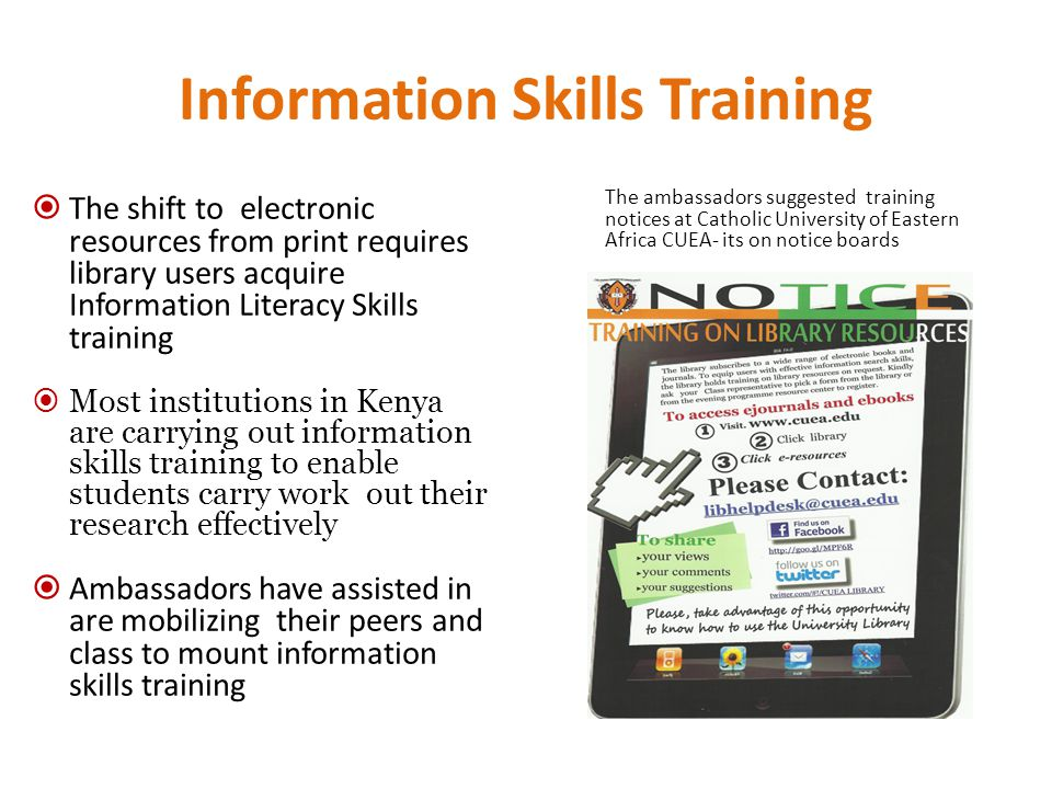  The shift to electronic resources from print requires library users acquire Information Literacy Skills training  Most institutions in Kenya are carrying out information skills training to enable students carry work out their research effectively  Ambassadors have assisted in are mobilizing their peers and class to mount information skills training The ambassadors suggested training notices at Catholic University of Eastern Africa CUEA- its on notice boards Information Skills Training