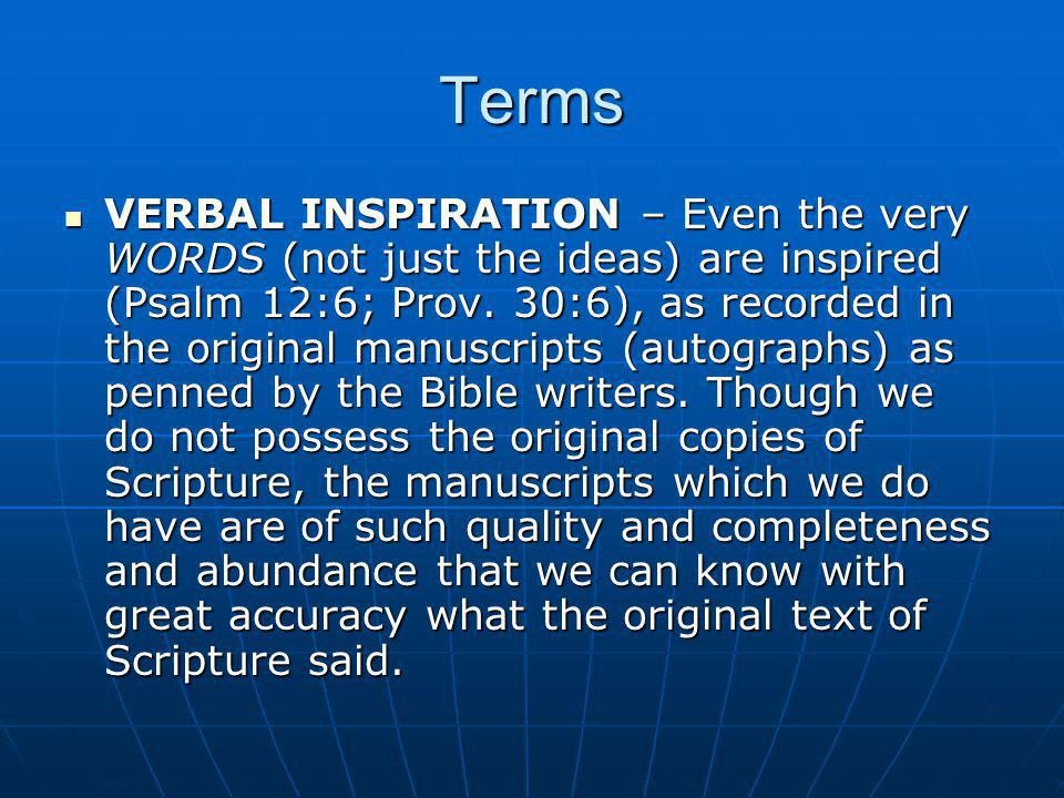 Terms VERBAL INSPIRATION – Even the very WORDS (not just the ideas) are inspired (Psalm 12:6; Prov. 30:6), as recorded in the original manuscripts (au