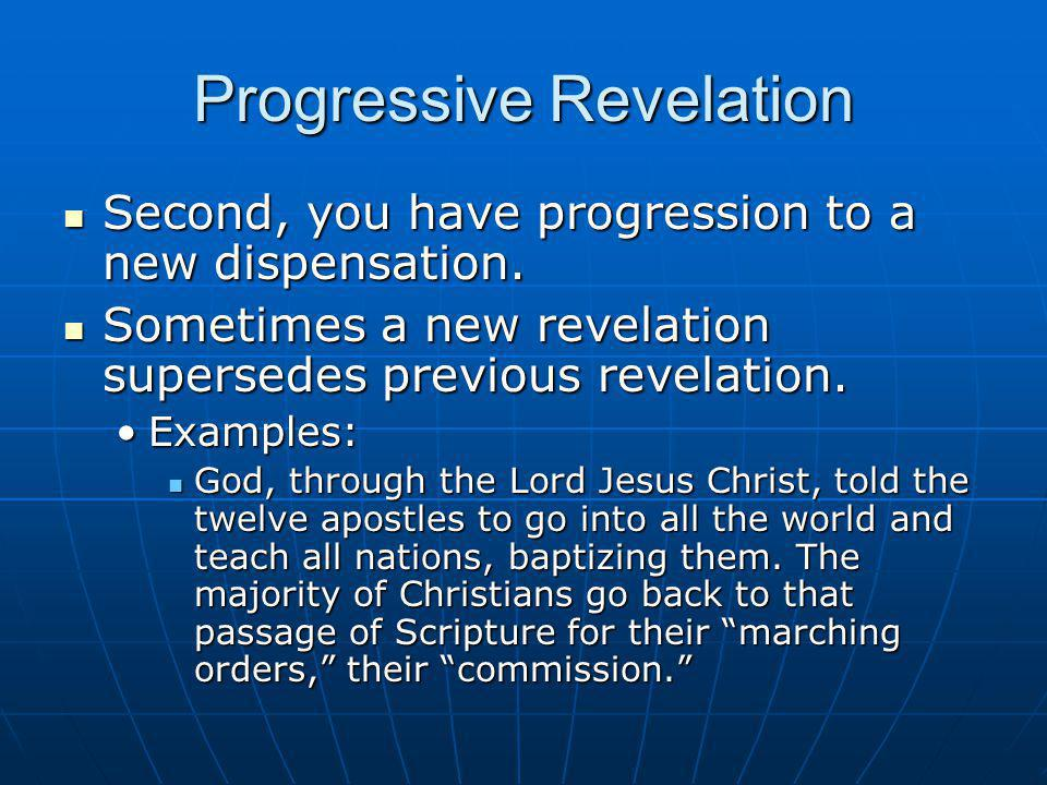 Progressive Revelation Second, you have progression to a new dispensation. Second, you have progression to a new dispensation. Sometimes a new revelat