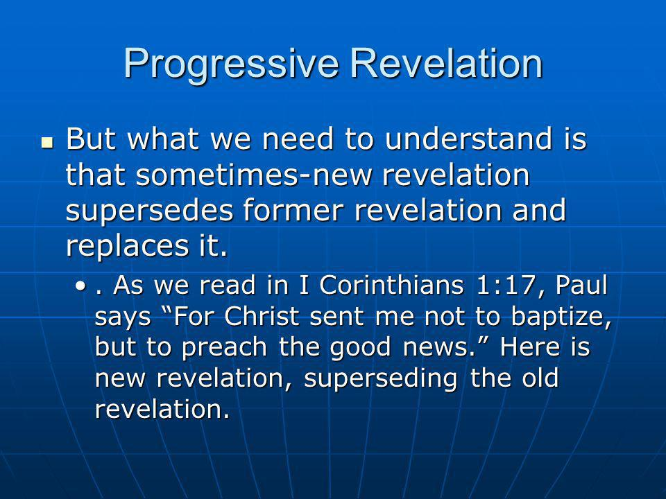 Progressive Revelation But what we need to understand is that sometimes-new revelation supersedes former revelation and replaces it. But what we need