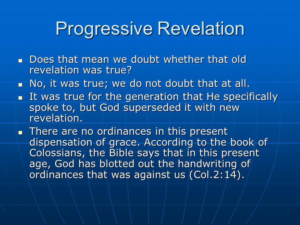 Progressive Revelation Does that mean we doubt whether that old revelation was true? Does that mean we doubt whether that old revelation was true? No,