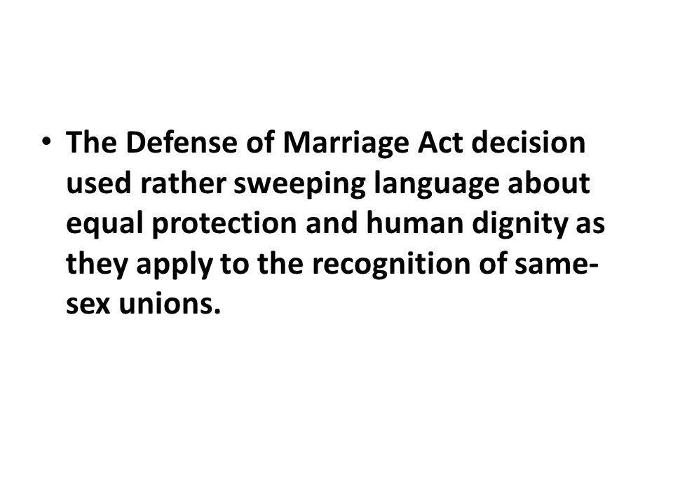 The Defense of Marriage Act decision used rather sweeping language about equal protection and human dignity as they apply to the recognition of same- sex unions.