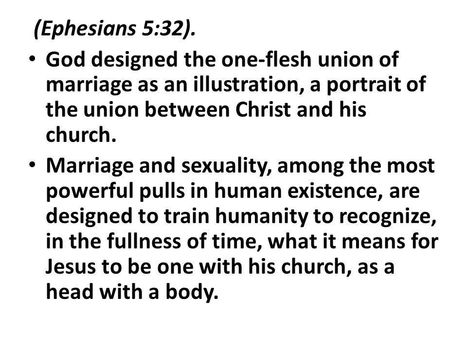 (Ephesians 5:32). God designed the one-flesh union of marriage as an illustration, a portrait of the union between Christ and his church. Marriage and