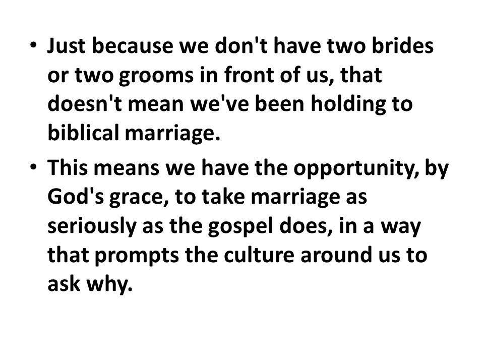 Just because we don t have two brides or two grooms in front of us, that doesn t mean we ve been holding to biblical marriage.