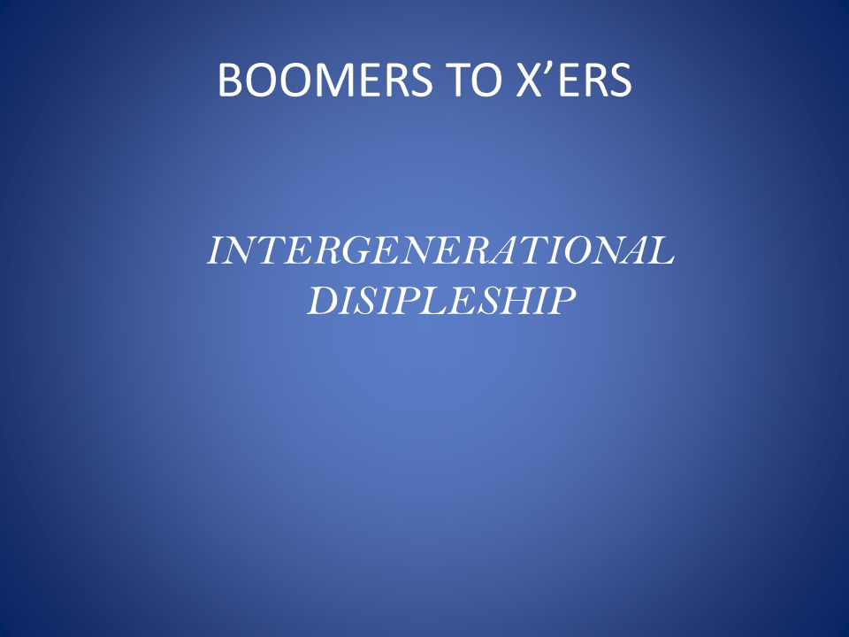 BOOMERS TO X'ERS INTERGENERATIONAL DISIPLESHIP