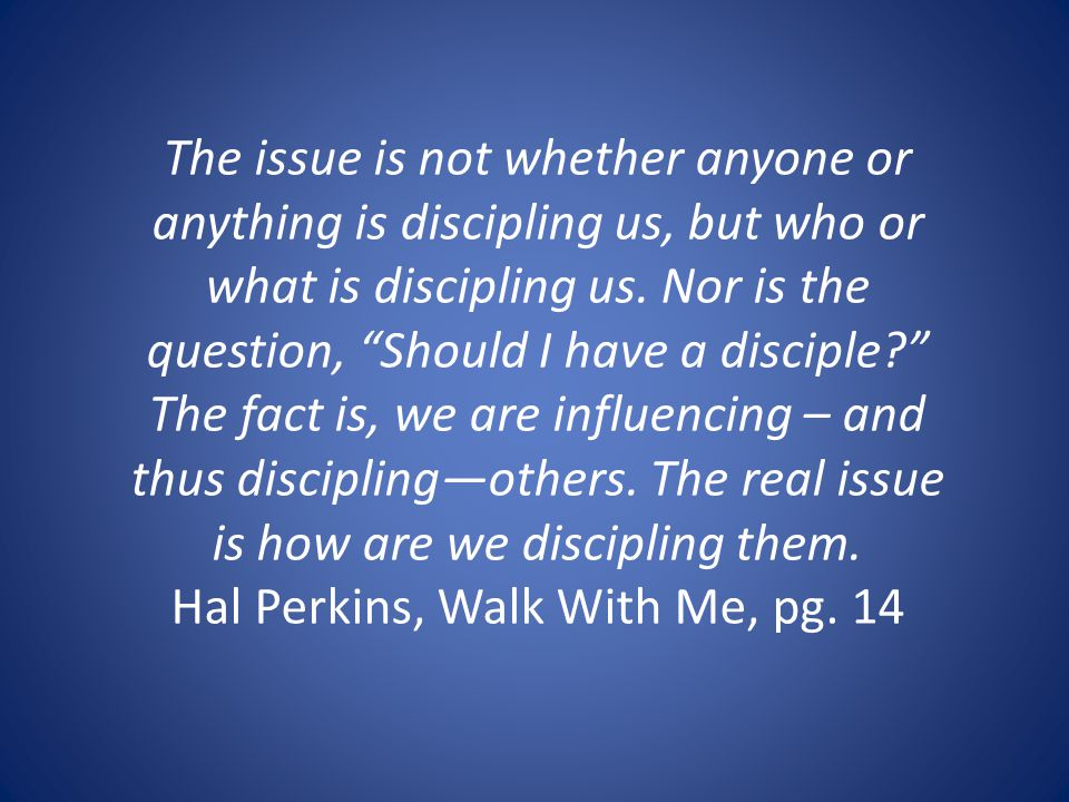 The issue is not whether anyone or anything is discipling us, but who or what is discipling us.