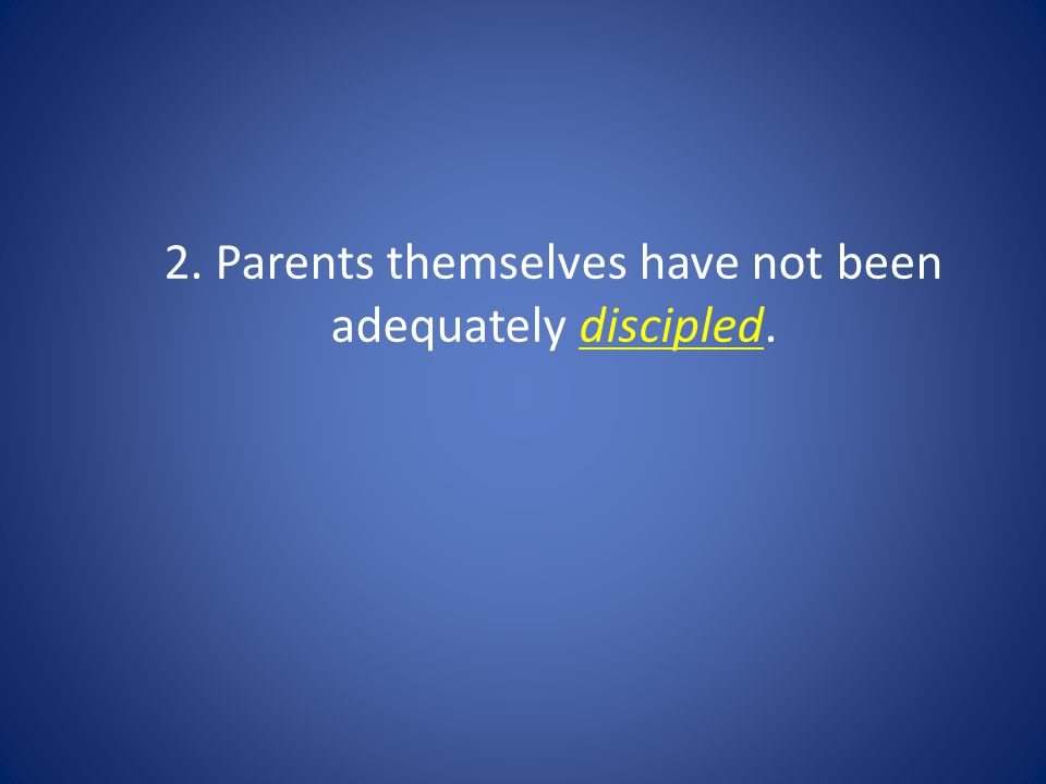 2. Parents themselves have not been adequately discipled.
