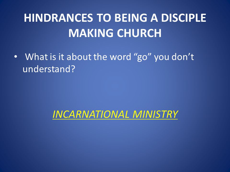HINDRANCES TO BEING A DISCIPLE MAKING CHURCH What is it about the word go you don't understand.