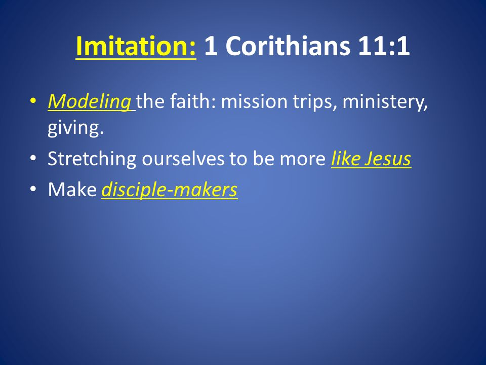 Imitation: 1 Corithians 11:1 Modeling the faith: mission trips, ministery, giving.