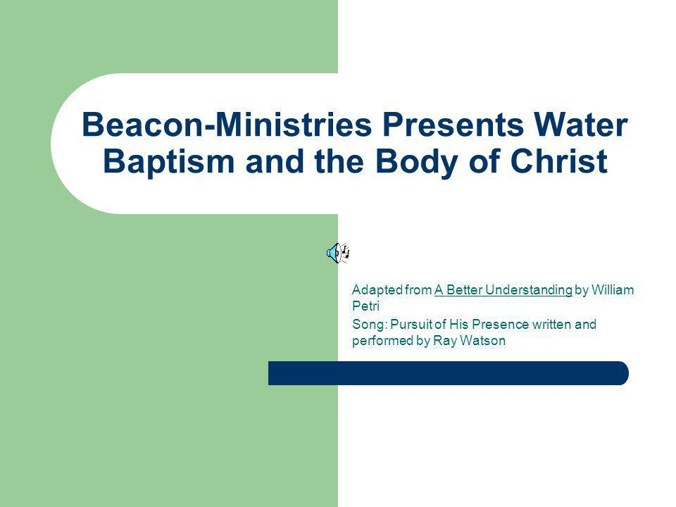 Beacon-Ministries Presents Water Baptism and the Body of Christ Adapted from A Better Understanding by William Petri Song: Pursuit of His Presence wri