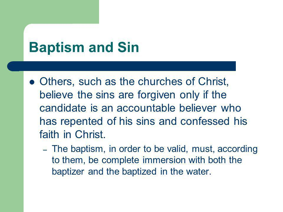 Others, such as the churches of Christ, believe the sins are forgiven only if the candidate is an accountable believer who has repented of his sins and confessed his faith in Christ.