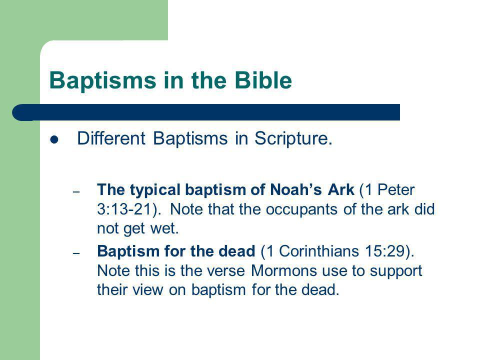 Baptisms in the Bible Different Baptisms in Scripture. – The typical baptism of Noah's Ark (1 Peter 3:13-21). Note that the occupants of the ark did n